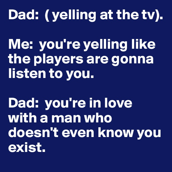 Dad:  ( yelling at the tv).   Me:  you're yelling like the players are gonna listen to you.   Dad:  you're in love with a man who doesn't even know you exist.