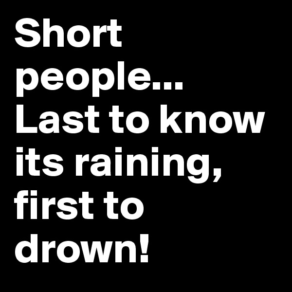 Short people... Last to know its raining, first to drown!