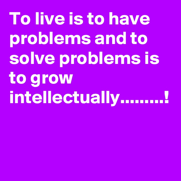 To live is to have problems and to solve problems is to grow intellectually.........!
