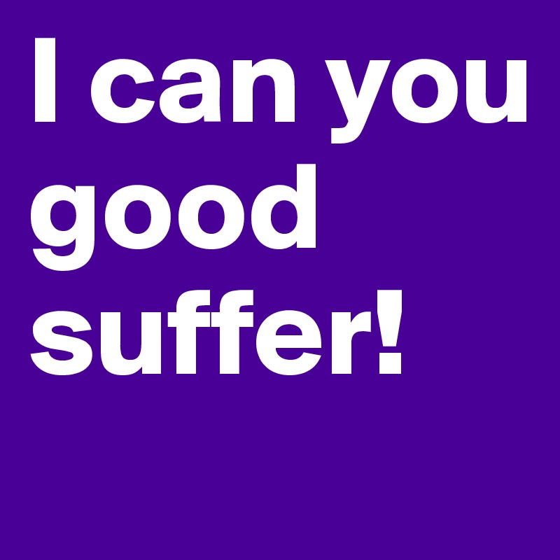 I can you good suffer!
