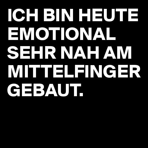 ICH BIN HEUTE EMOTIONAL SEHR NAH AM MITTELFINGER GEBAUT.