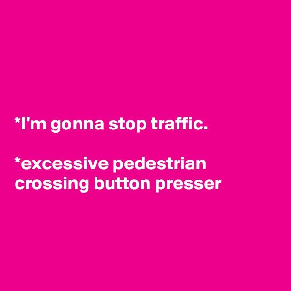 *I'm gonna stop traffic.  *excessive pedestrian crossing button presser
