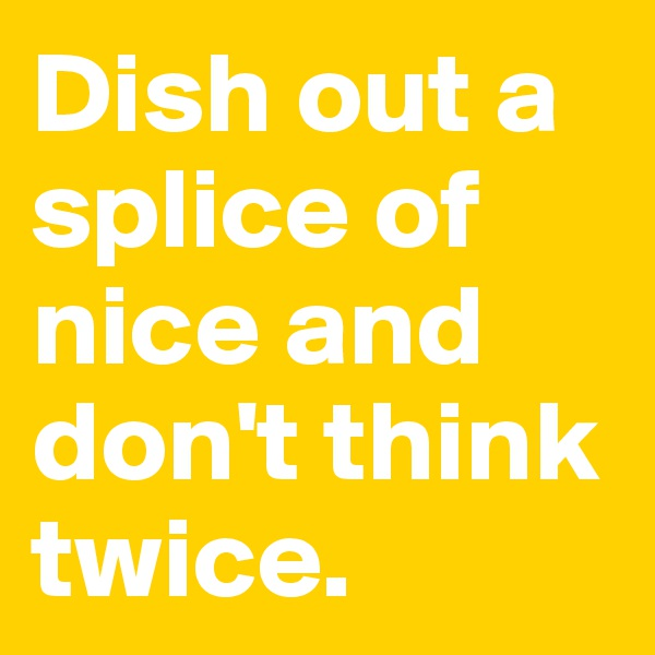 Dish out a splice of nice and don't think twice.