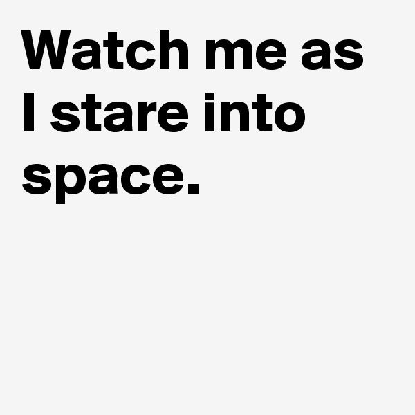 Watch me as I stare into space.