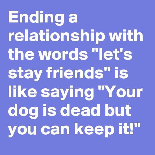 "Ending a relationship with the words ""let's stay friends"" is like saying ""Your dog is dead but you can keep it!"""