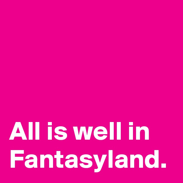 All is well in Fantasyland.