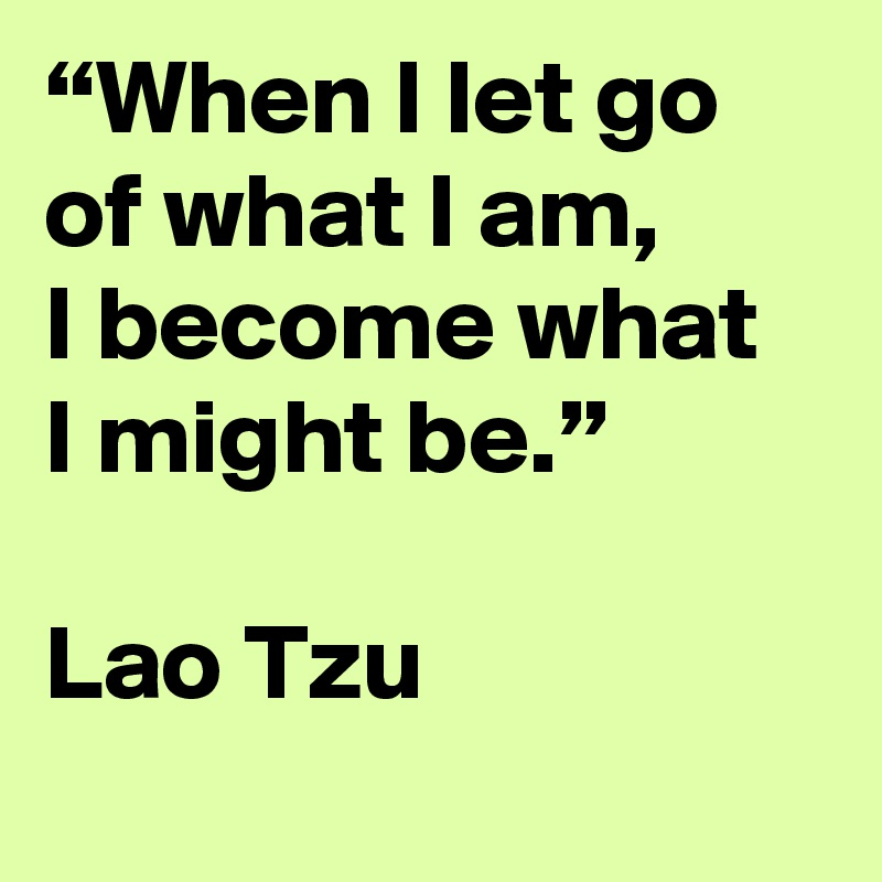 """When I let go of what I am, I become what I might be.""   Lao Tzu"