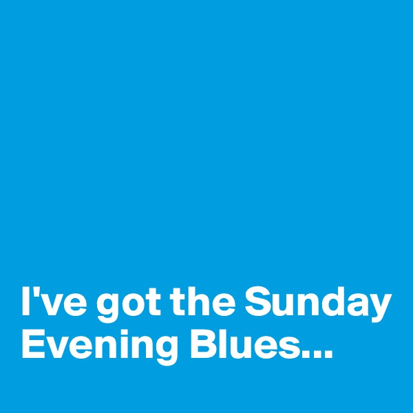 I've got the Sunday Evening Blues...