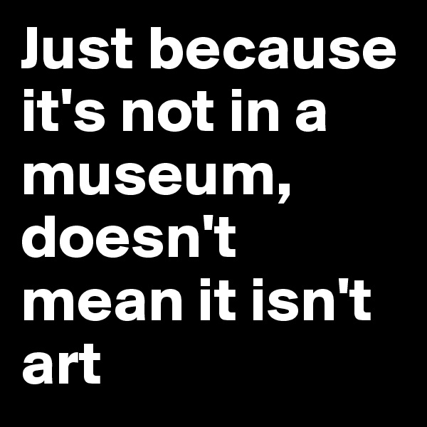 Just because it's not in a museum, doesn't mean it isn't art
