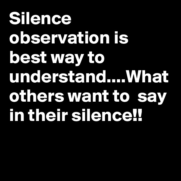 Silence observation is best way to understand....What others want to  say in their silence!!
