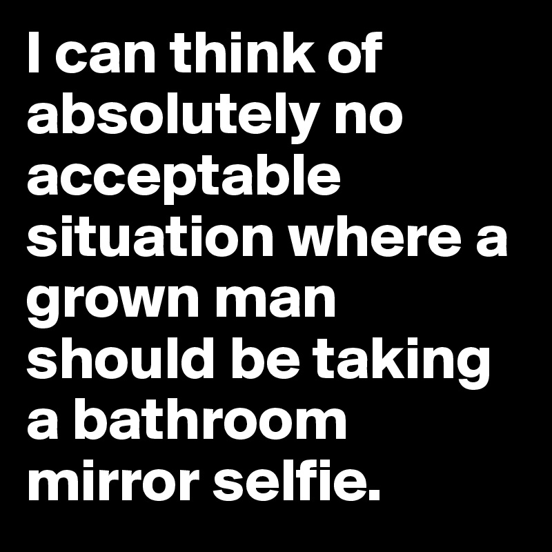I can think of absolutely no acceptable situation where a grown man should be taking a bathroom mirror selfie.