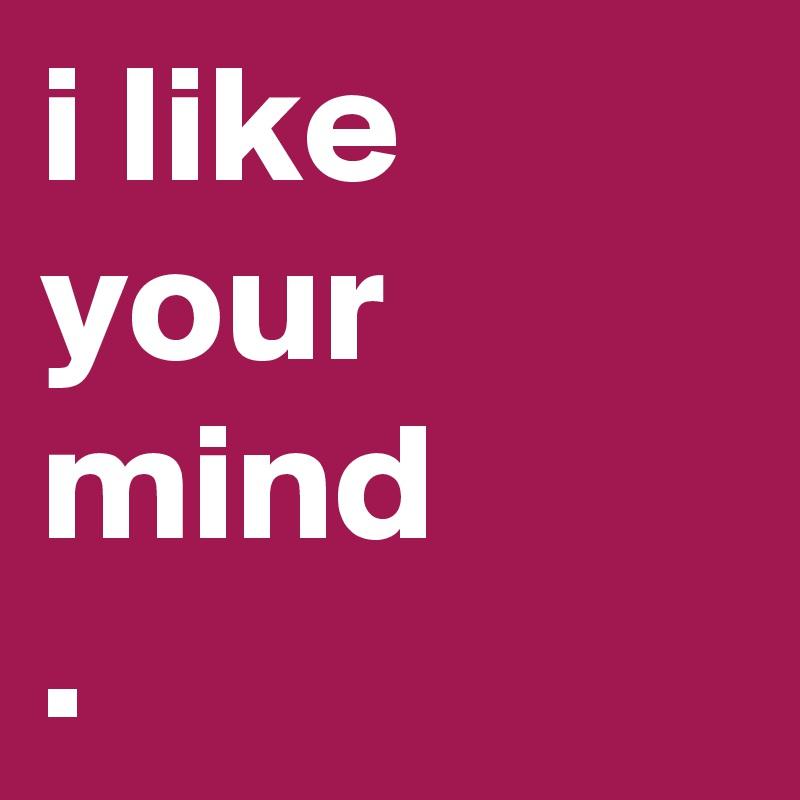 i like your mind .