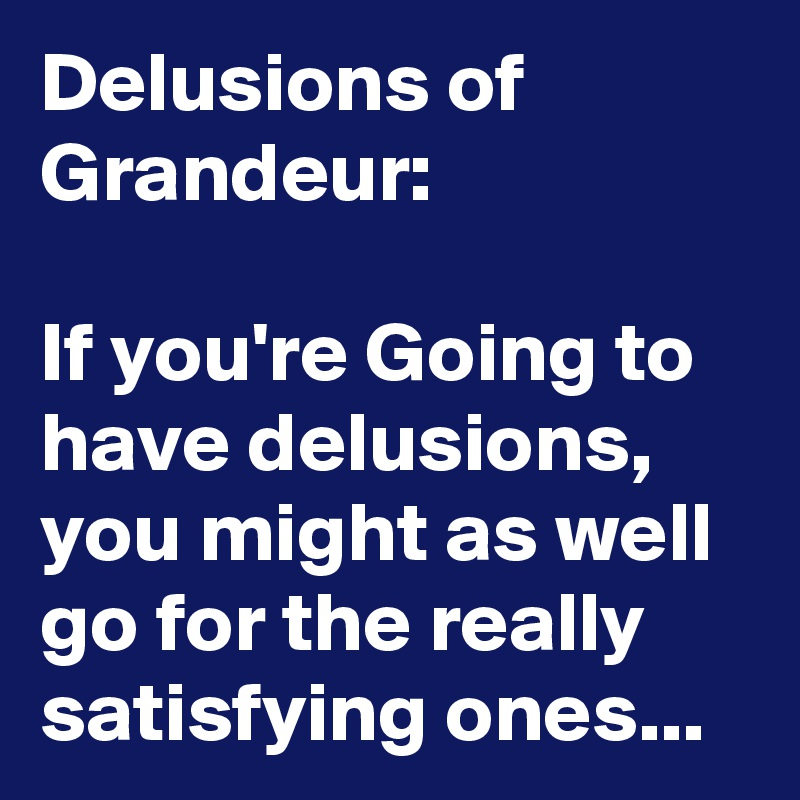 Delusions of Grandeur:  If you're Going to have delusions, you might as well go for the really satisfying ones...