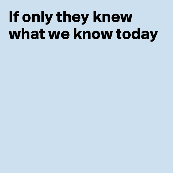 If only they knew what we know today