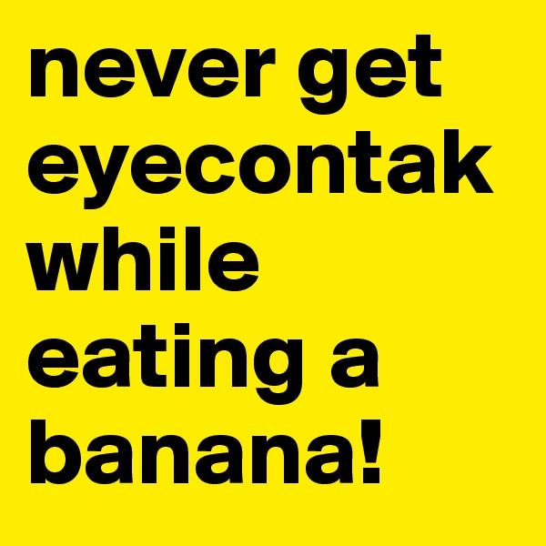 never get eyecontak while eating a banana!