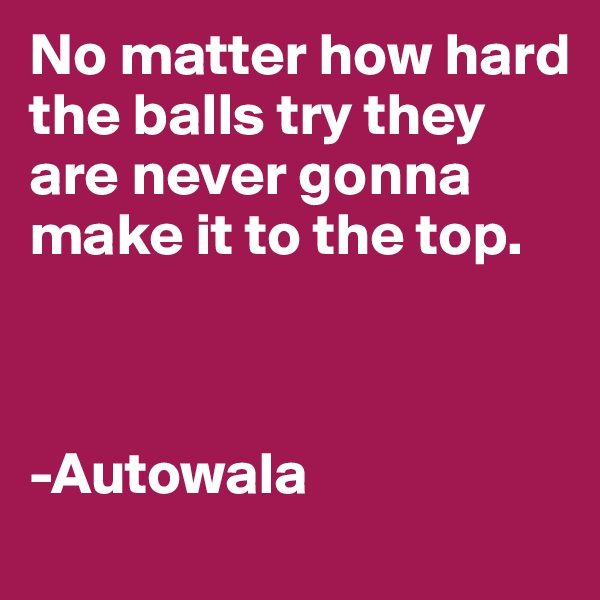 No matter how hard the balls try they are never gonna make it to the top.    -Autowala