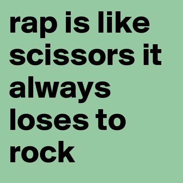 rap is like scissors it always loses to rock