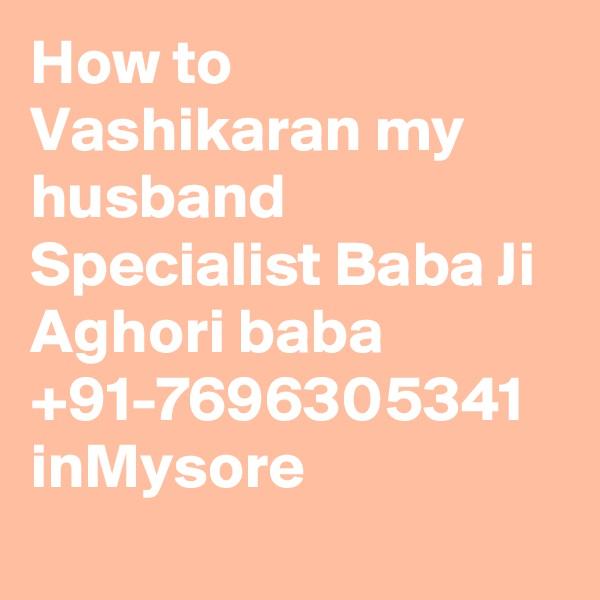 How to Vashikaran my husband Specialist Baba Ji Aghori baba +91-7696305341 inMysore
