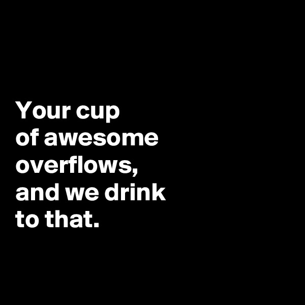 Your cup  of awesome  overflows,  and we drink  to that.