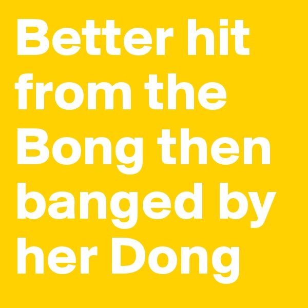 Better hit from the Bong then banged by her Dong