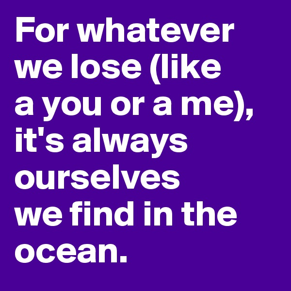 For whatever we lose (like  a you or a me), it's always ourselves  we find in the ocean.