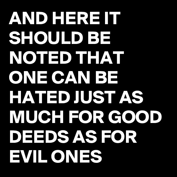 AND HERE IT SHOULD BE NOTED THAT ONE CAN BE HATED JUST AS MUCH FOR GOOD DEEDS AS FOR EVIL ONES