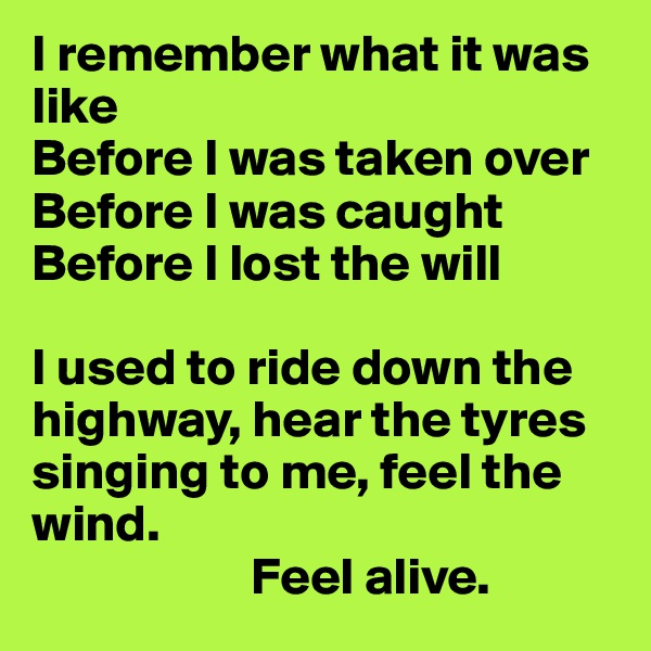 I remember what it was like Before I was taken over Before I was caught Before I lost the will  I used to ride down the highway, hear the tyres singing to me, feel the wind.                       Feel alive.
