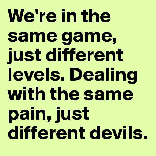 We're in the same game, just different levels. Dealing with the same pain, just different devils.
