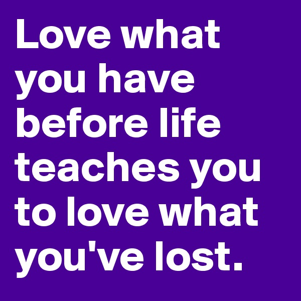 Love what you have before life teaches you to love what you've lost.