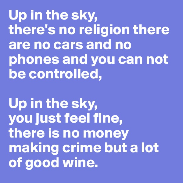 Up in the sky,  there's no religion there are no cars and no phones and you can not be controlled,  Up in the sky, you just feel fine,  there is no money making crime but a lot of good wine.