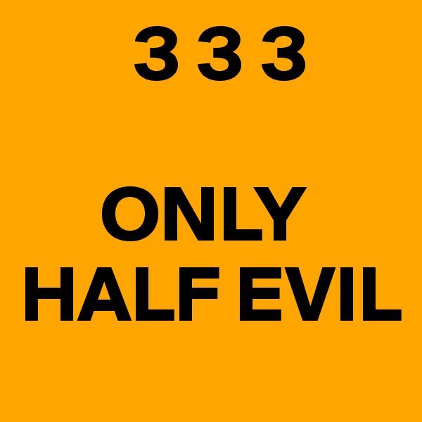 3 3 3       ONLY HALF EVIL