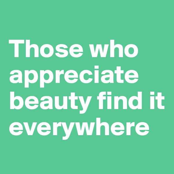 Those who appreciate beauty find it everywhere