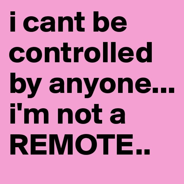 i cant be controlled by anyone... i'm not a REMOTE..