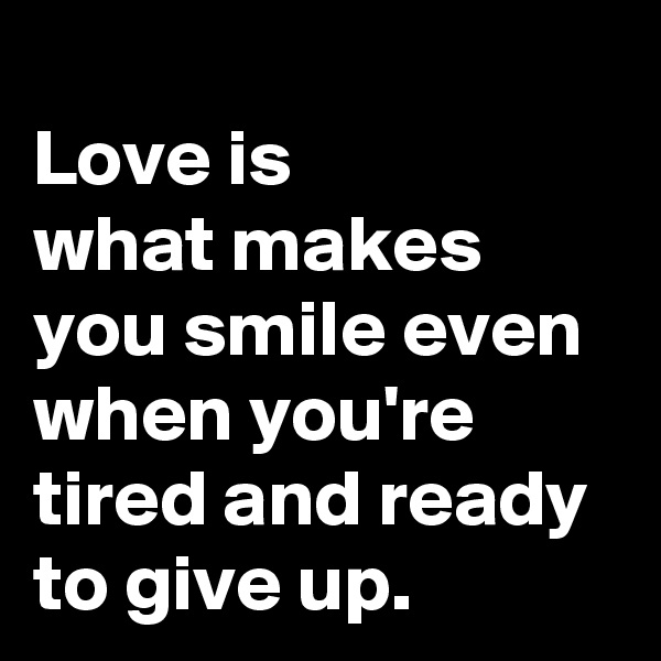 Love is  what makes you smile even when you're tired and ready to give up.