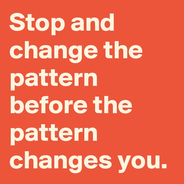 Stop and change the pattern before the pattern changes you.