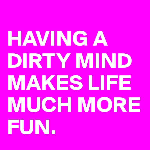 HAVING A DIRTY MIND MAKES LIFE MUCH MORE FUN.