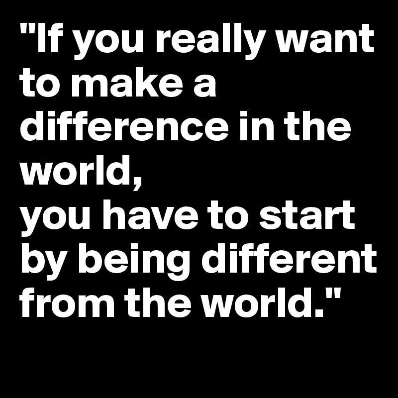 """""""If you really want to make a difference in the world, you have to start by being different from the world."""""""