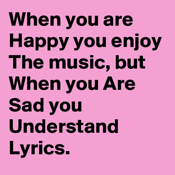 When you are Happy you enjoy The music, but When you Are Sad you Understand Lyrics.