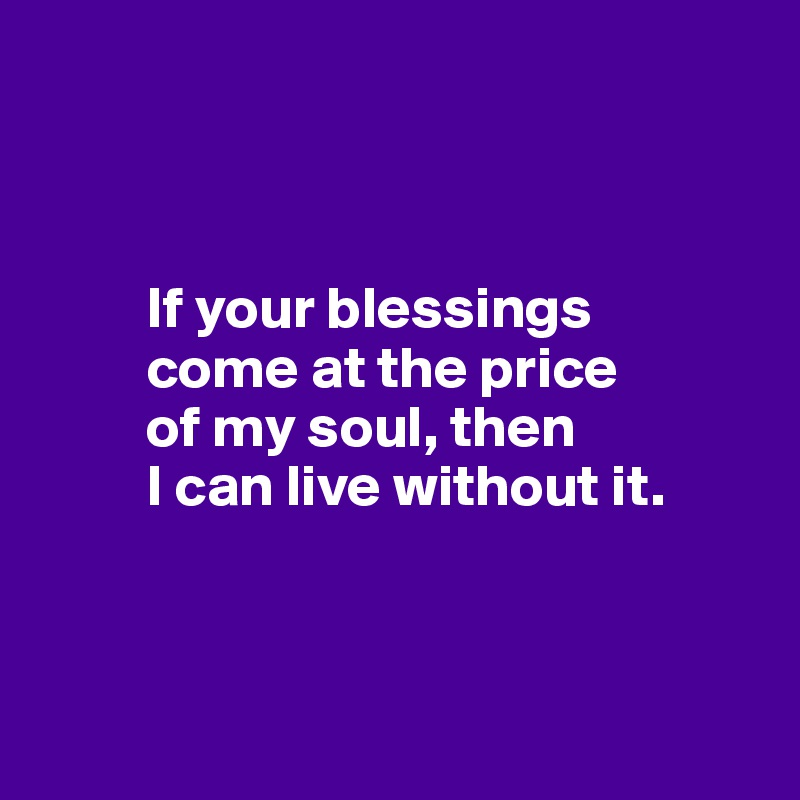 If your blessings          come at the price           of my soul, then           I can live without it.
