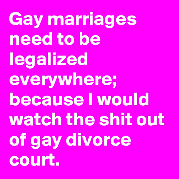 Gay marriages need to be legalized everywhere; because I would watch the shit out of gay divorce court.