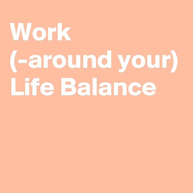 Work (-around your) Life Balance