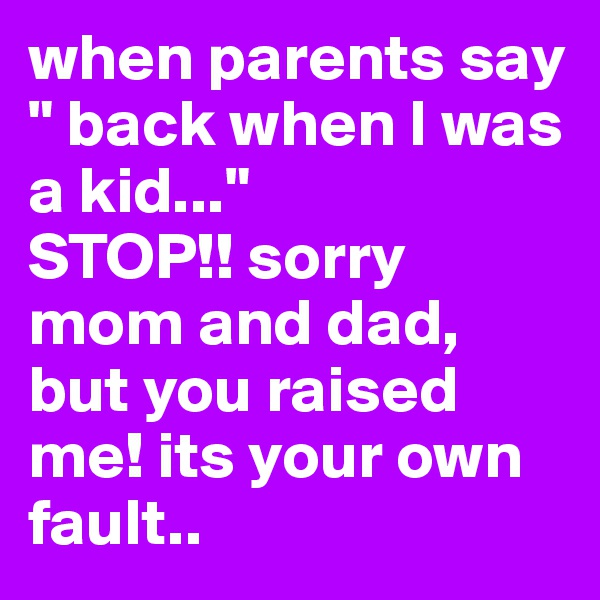 """when parents say """" back when I was a kid...""""  STOP!! sorry mom and dad, but you raised me! its your own fault.."""