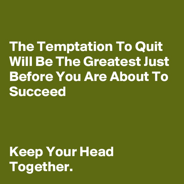 The Temptation To Quit Will Be The Greatest Just Before You Are About To Succeed    Keep Your Head Together.