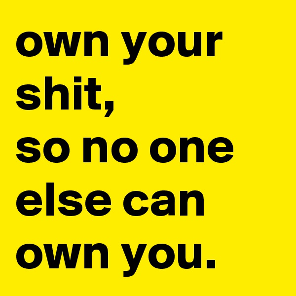 own your shit, so no one else can own you.