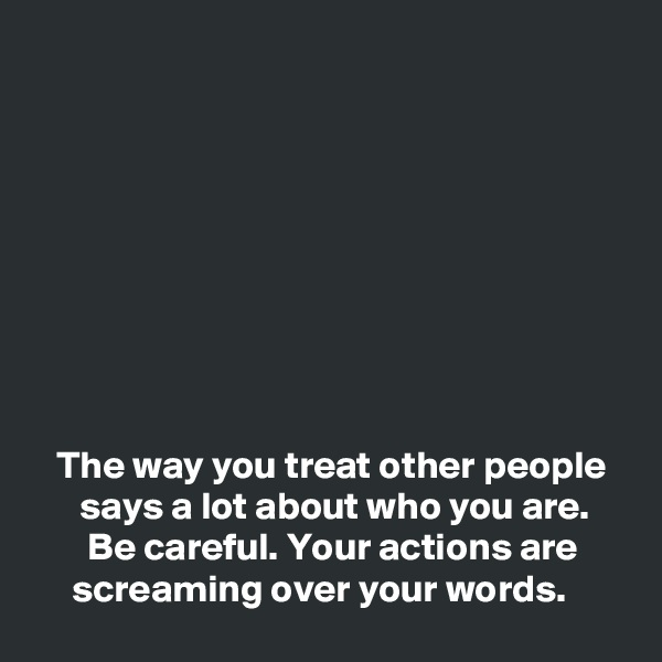 The way you treat other people        says a lot about who you are.        Be careful. Your actions are            screaming over your words.