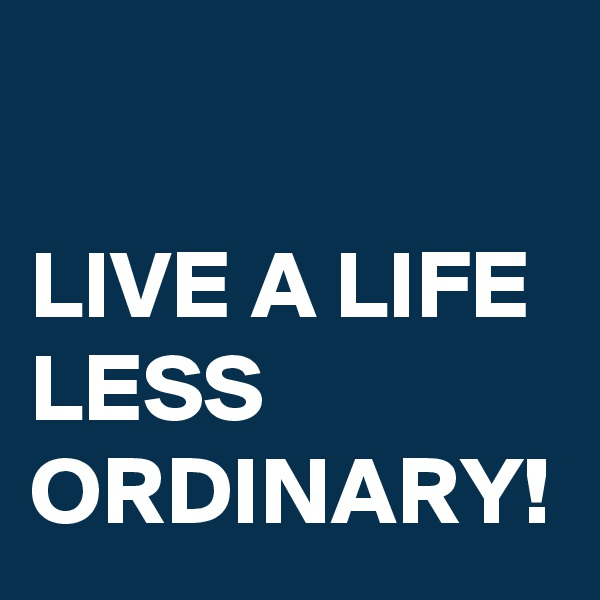 LIVE A LIFE LESS ORDINARY!