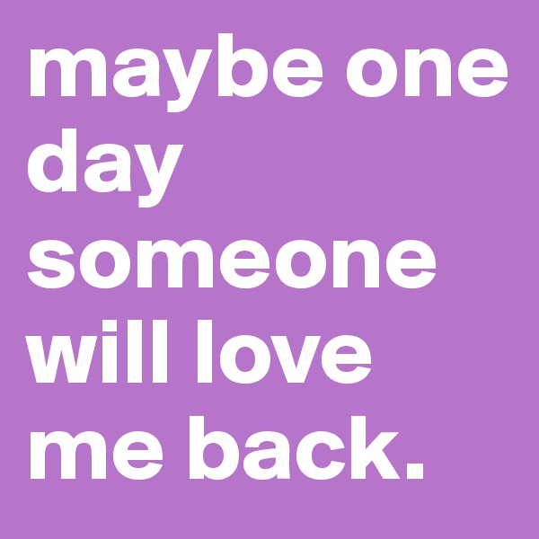 maybe one day someone will love me back.
