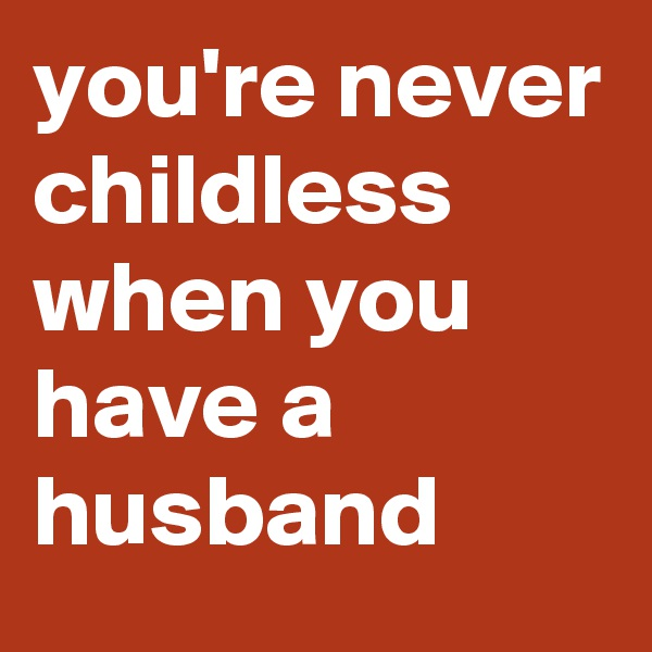 you're never childless when you have a husband
