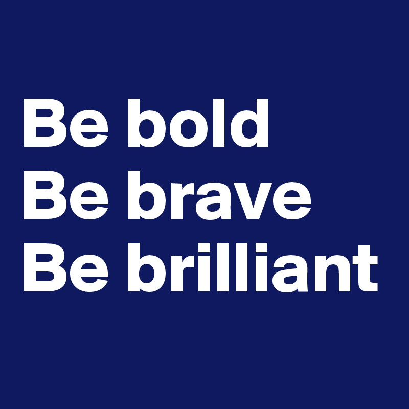 Be bold Be brave Be brilliant