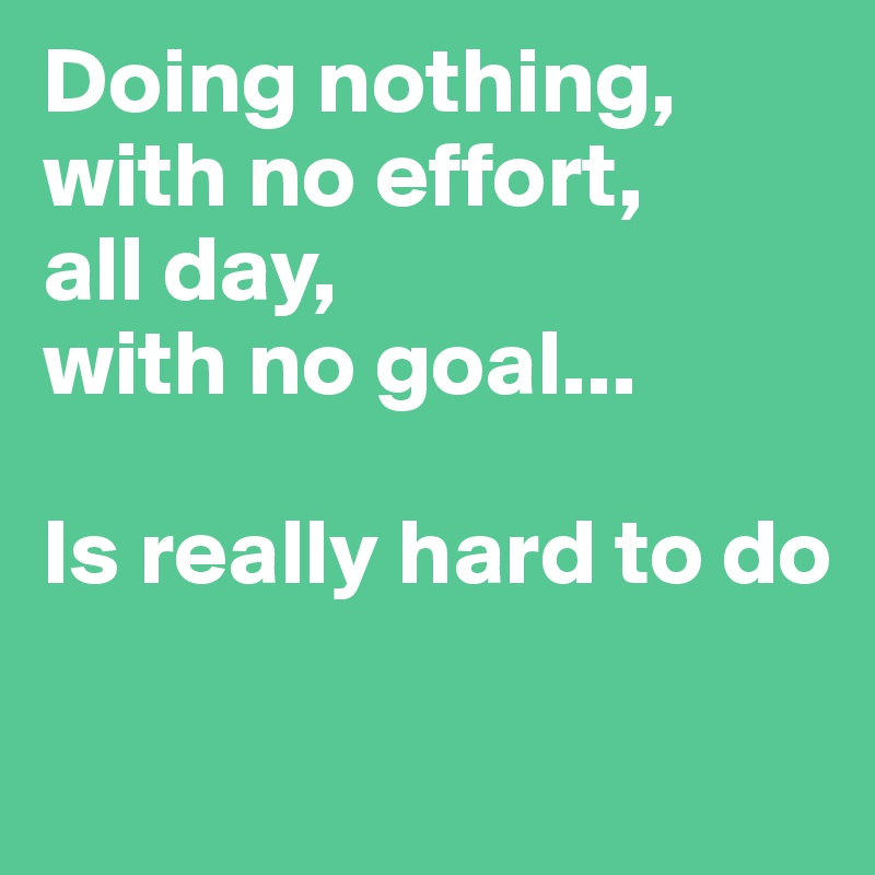 Doing nothing, with no effort,  all day,  with no goal...  Is really hard to do